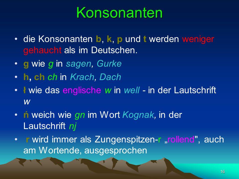 Konsonanten die Konsonanten b, k, p und t werden weniger gehaucht als im Deutschen. g wie g in sagen, Gurke.