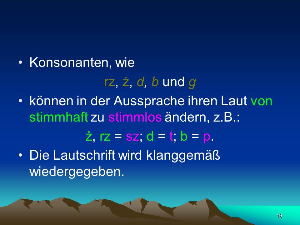 Konsonanten, wie rz, ż, d, b und g. können in der Aussprache ihren Laut von stimmhaft zu stimmlos ändern, z.B.: