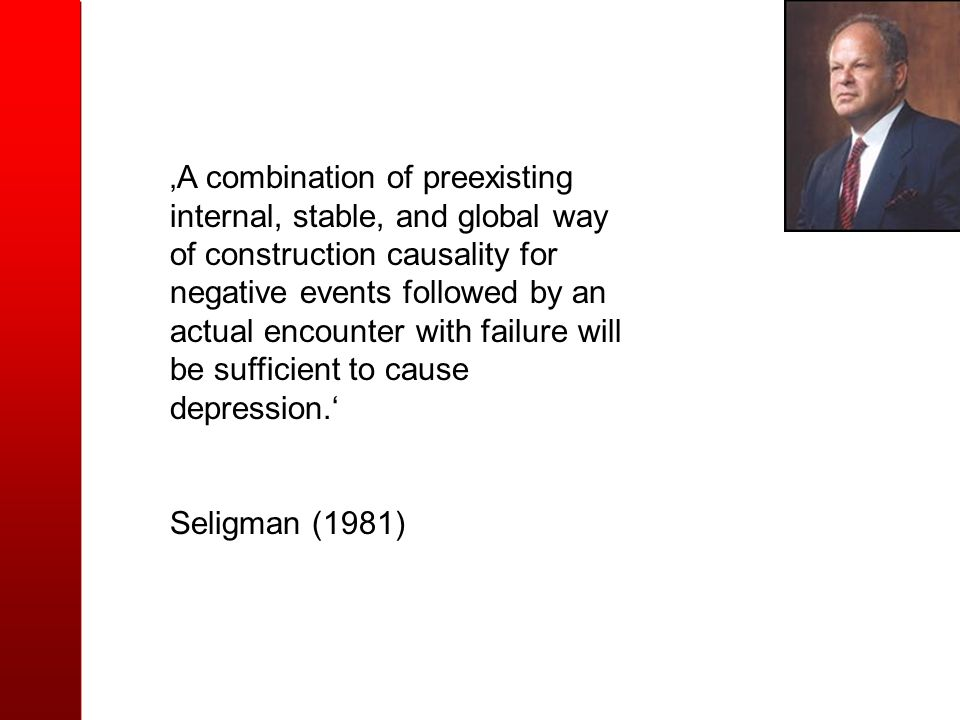 'A combination of preexisting internal, stable, and global way of construction causality for negative events followed by an actual encounter with failure will be sufficient to cause depression.'