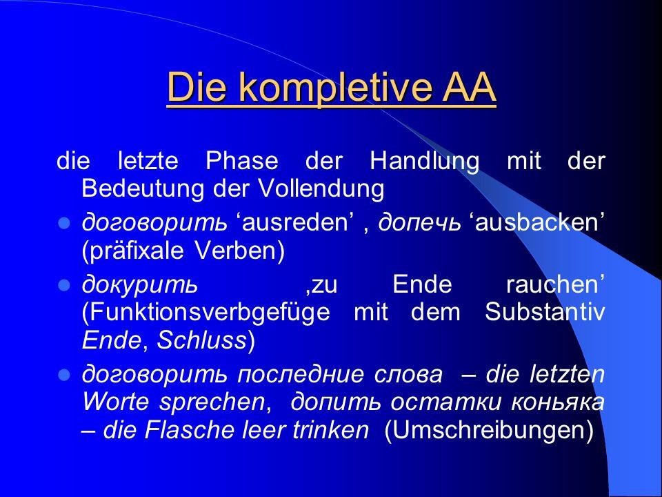 Die kompletive AA die letzte Phase der Handlung mit der Bedeutung der Vollendung. договорить 'ausreden' , допечь 'ausbacken' (präfixale Verben)