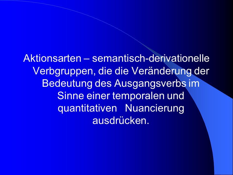 Aktionsarten – semantisch-derivationelle Verbgruppen, die die Veränderung der Bedeutung des Ausgangsverbs im Sinne einer temporalen und quantitativen Nuancierung ausdrücken.
