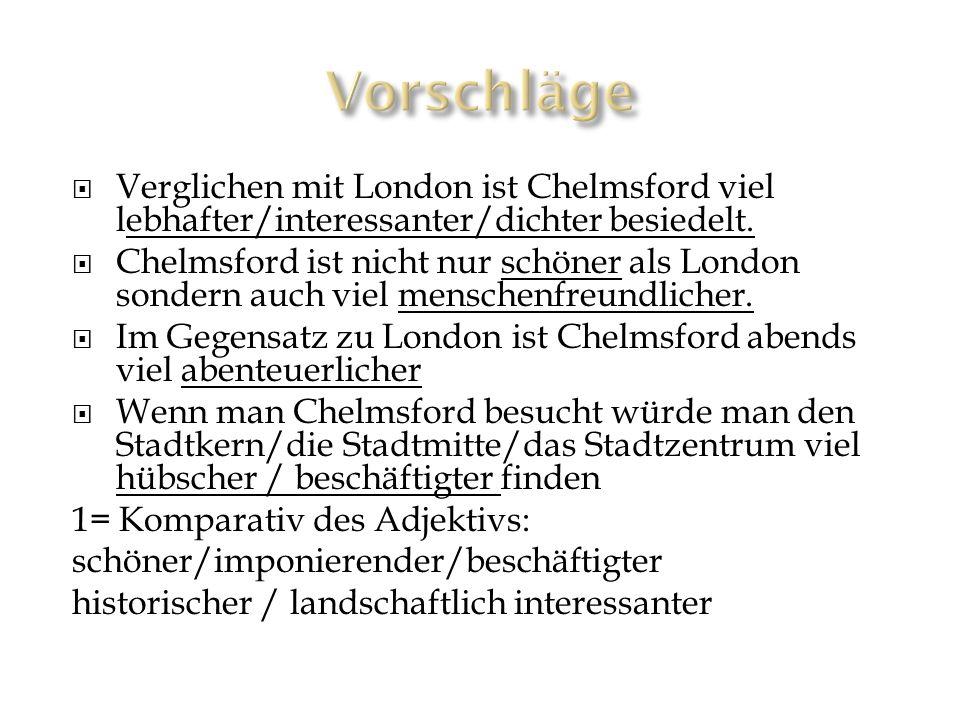 Vorschläge Verglichen mit London ist Chelmsford viel lebhafter/interessanter/dichter besiedelt.