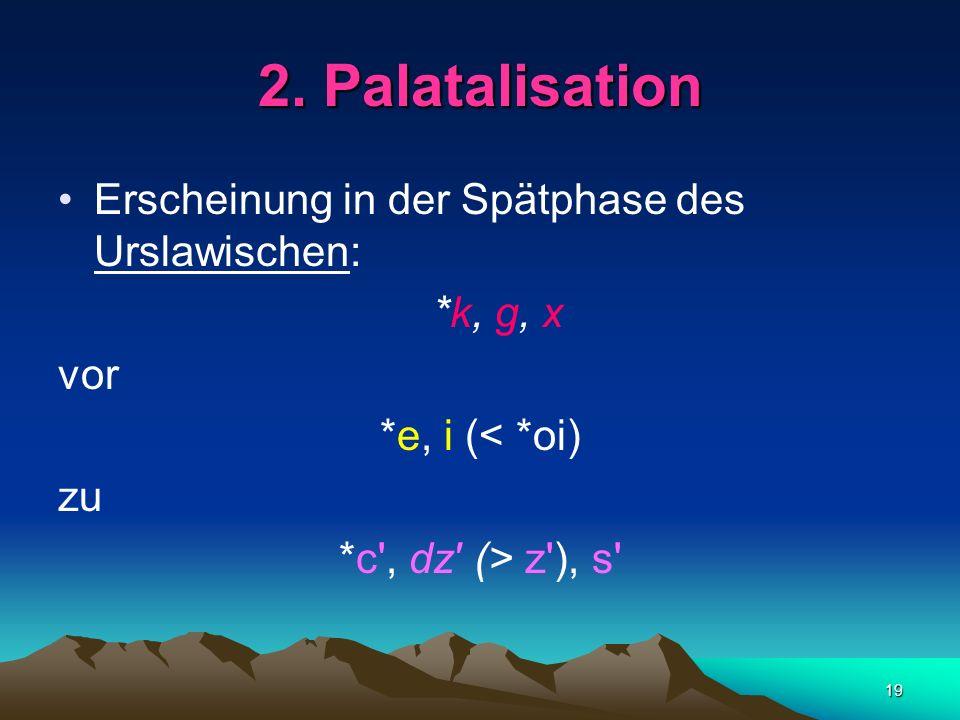 2. Palatalisation Erscheinung in der Spätphase des Urslawischen: