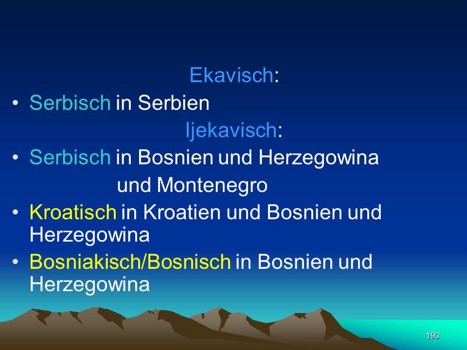 Ekavisch: Serbisch in Serbien. Ijekavisch: Serbisch in Bosnien und Herzegowina. und Montenegro. Kroatisch in Kroatien und Bosnien und Herzegowina.