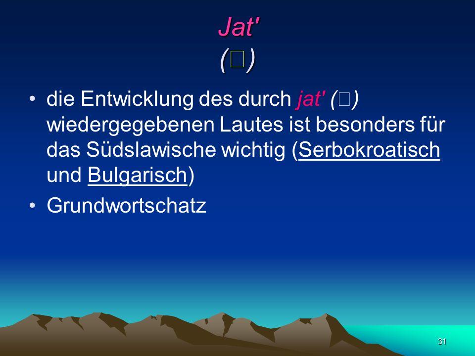 Jat () die Entwicklung des durch jat () wiedergegebenen Lautes ist besonders für das Südslawische wichtig (Serbokroatisch und Bulgarisch)