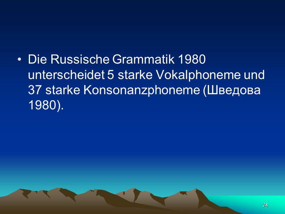Die Russische Grammatik 1980 unterscheidet 5 starke Vokalphoneme und 37 starke Konsonanzphoneme (Шведова 1980).