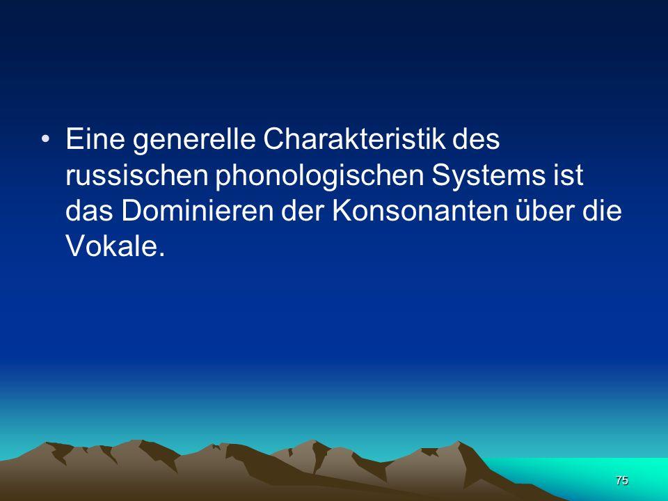 Eine generelle Charakteristik des russischen phonologischen Systems ist das Dominieren der Konsonanten über die Vokale.