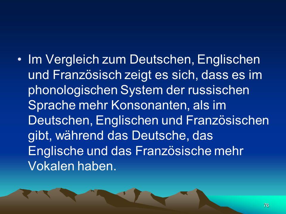 Im Vergleich zum Deutschen, Englischen und Französisch zeigt es sich, dass es im phonologischen System der russischen Sprache mehr Konsonanten, als im Deutschen, Englischen und Französischen gibt, während das Deutsche, das Englische und das Französische mehr Vokalen haben.