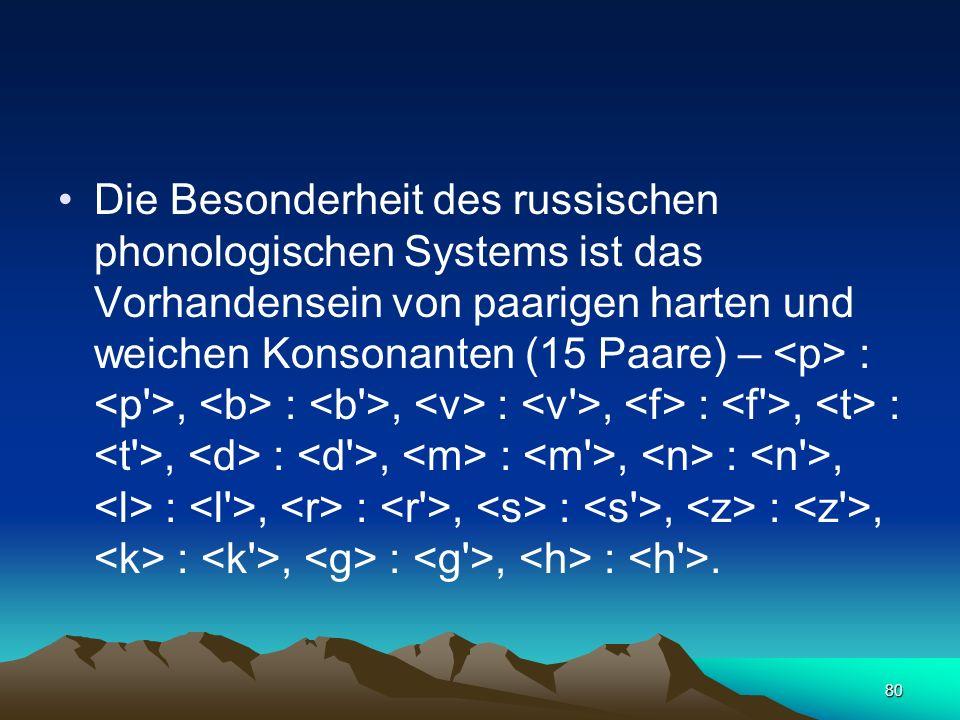 Die Besonderheit des russischen phonologischen Systems ist das Vorhandensein von paarigen harten und weichen Konsonanten (15 Paare) – <p> : <p >, <b> : <b >, <v> : <v >, <f> : <f >, <t> : <t >, <d> : <d >, <m> : <m >, <n> : <n >, <l> : <l >, <r> : <r >, <s> : <s >, <z> : <z >, <k> : <k >, <g> : <g >, <h> : <h >.