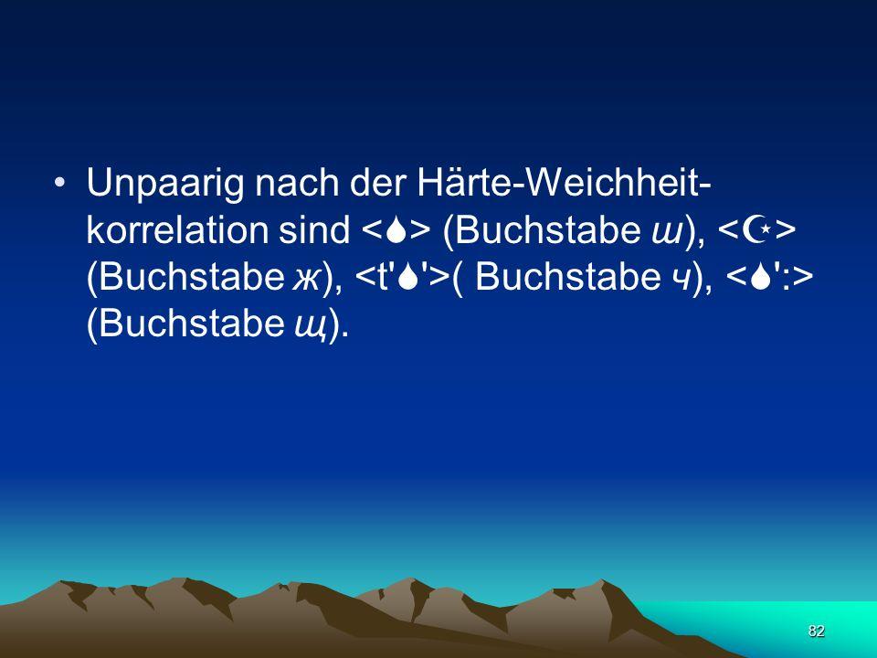Unpaarig nach der Härte-Weichheit-korrelation sind <> (Buchstabe ш), <> (Buchstabe ж), <t  >( Buchstabe ч), < :> (Buchstabe щ).