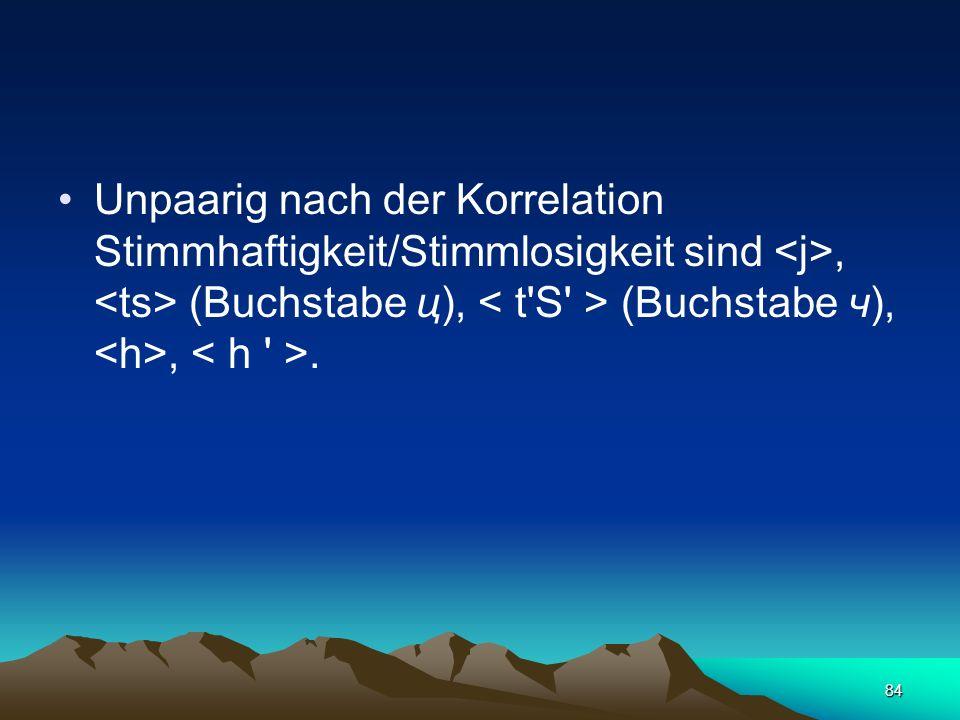 Unpaarig nach der Korrelation Stimmhaftigkeit/Stimmlosigkeit sind <j>, <ts> (Buchstabe ц), < t S > (Buchstabe ч), <h>, < h >.