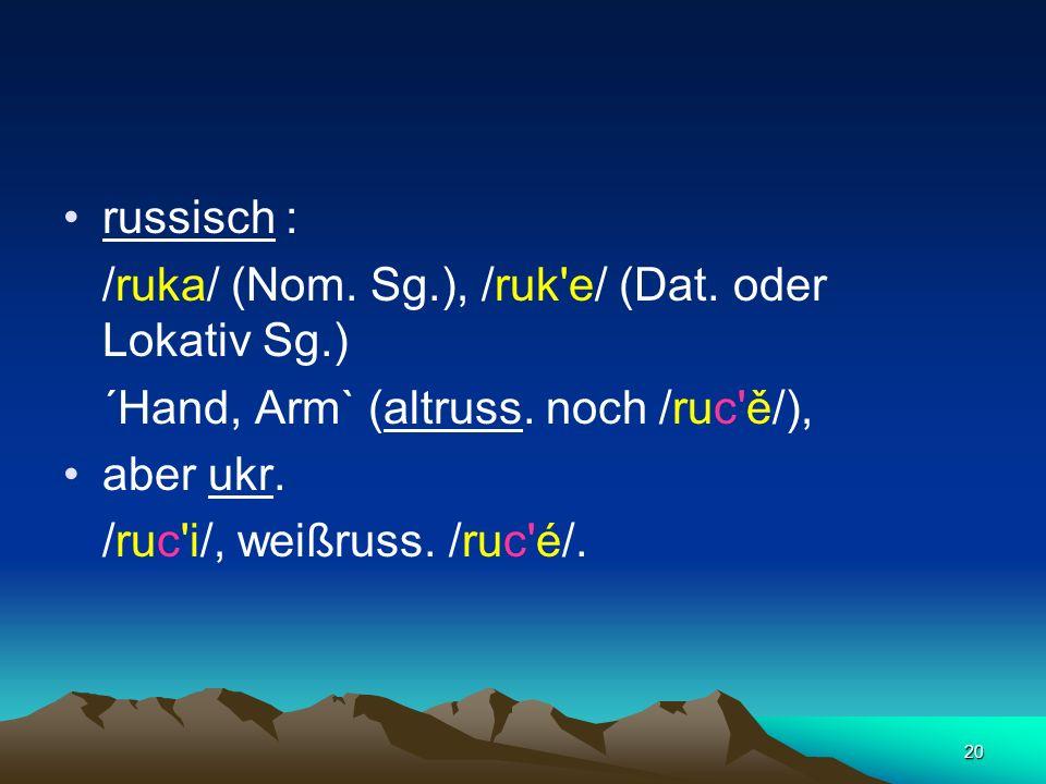russisch : /ruka/ (Nom. Sg.), /ruk e/ (Dat. oder Lokativ Sg.) ´Hand, Arm` (altruss. noch /ruc ě/),