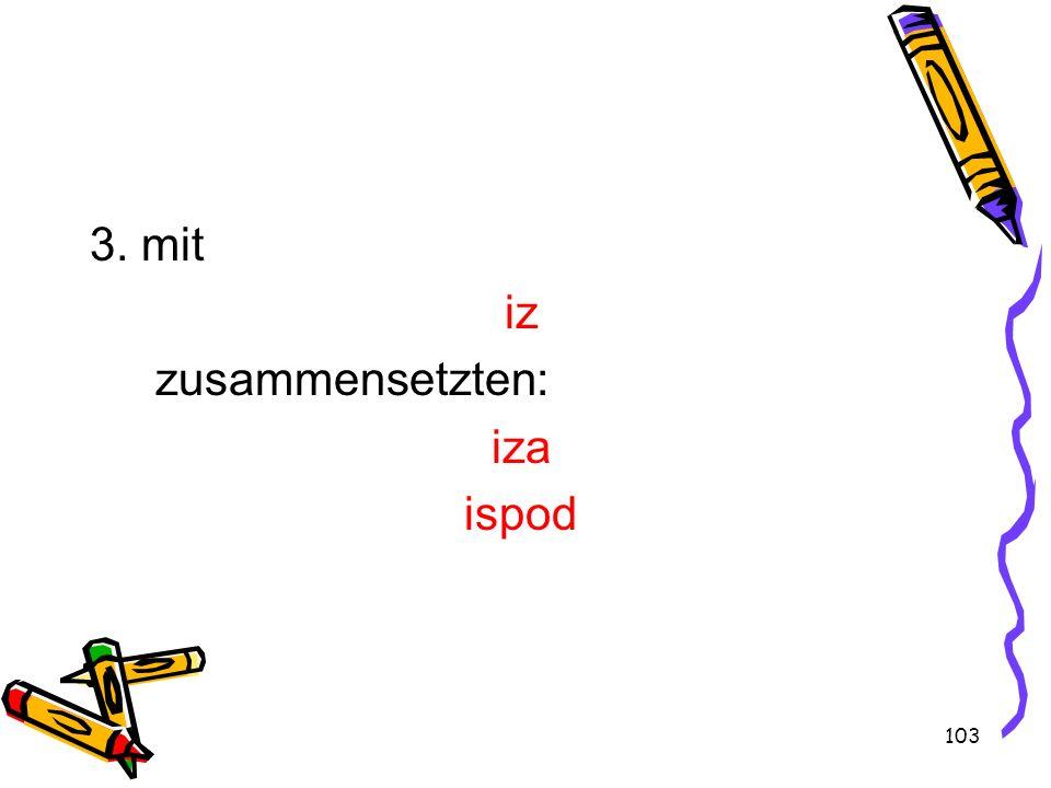 3. mit iz zusammensetzten: iza ispod