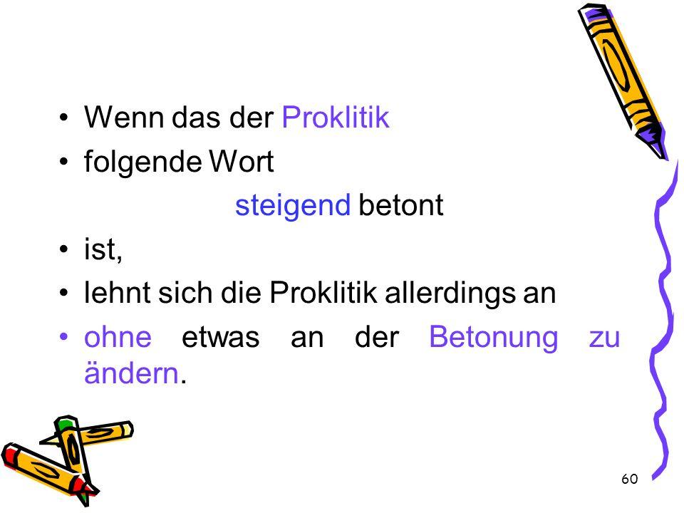 Wenn das der Proklitik folgende Wort. steigend betont. ist, lehnt sich die Proklitik allerdings an.
