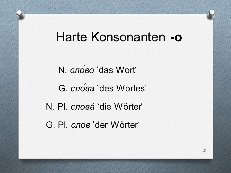 Harte Konsonanten -о N. сло́во ̔das Wort̕ G. сло́ва ̔des Wortes̕ N.