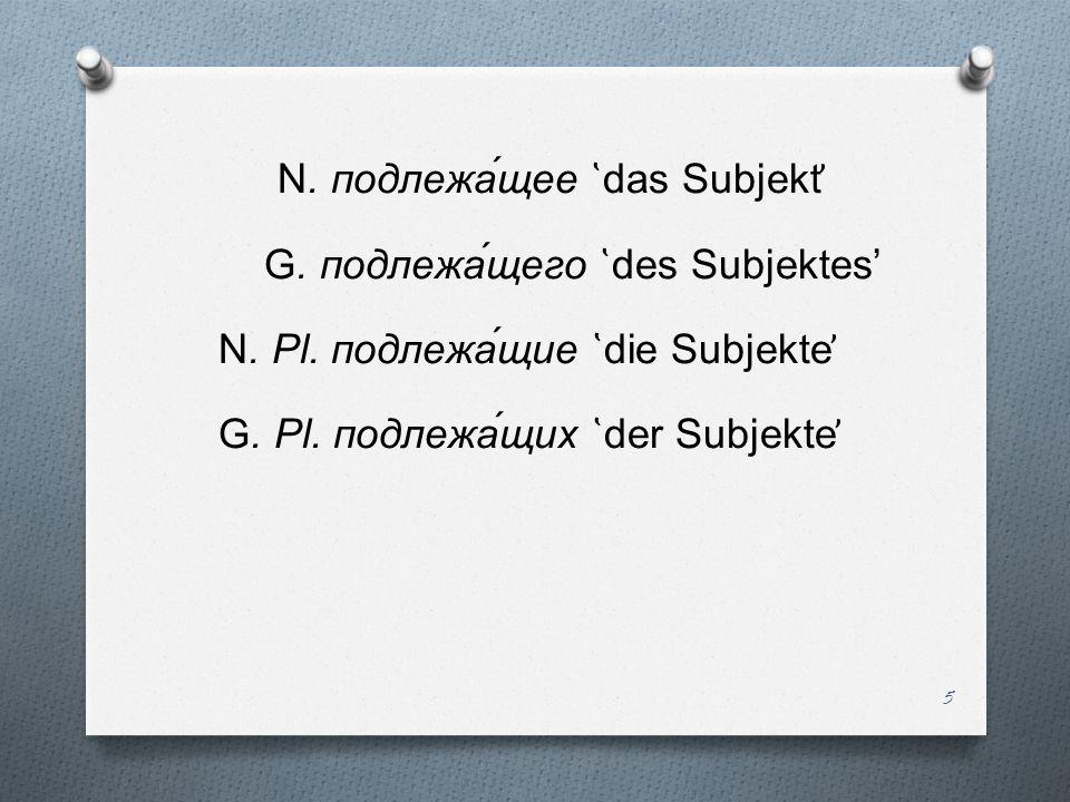 N. подлежа́щее ̔das Subjekt̕ G. подлежа́щего ̔des Subjektes' N. Pl