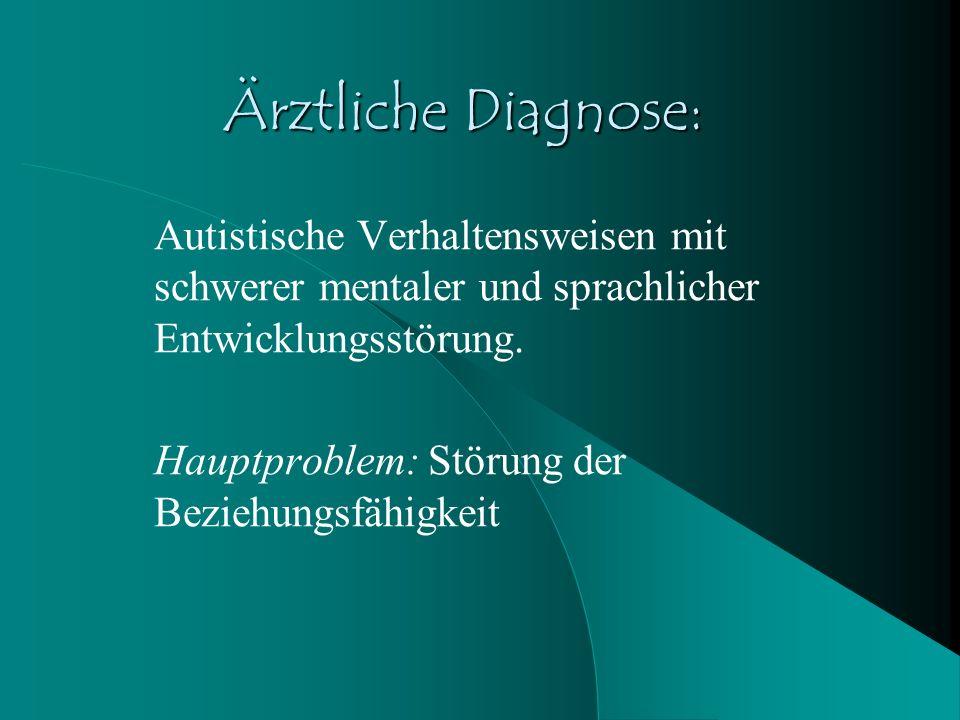 Ärztliche Diagnose: Autistische Verhaltensweisen mit schwerer mentaler und sprachlicher Entwicklungsstörung.