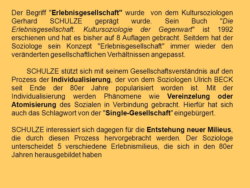 Der Begriff Erlebnisgesellschaft wurde von dem Kultursoziologen Gerhard SCHULZE geprägt wurde. Sein Buch Die Erlebnisgesellschaft. Kultursoziologie der Gegenwart ist 1992 erschienen und hat es bisher auf 8 Auflagen gebracht. Seitdem hat der Soziologe sein Konzept Erlebnisgesellschaft immer wieder den veränderten gesellschaftlichen Verhältnissen angepasst.