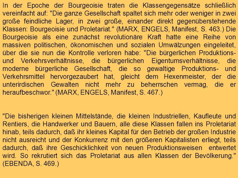 In der Epoche der Bourgeoisie traten die Klassengegensätze schließlich vereinfacht auf: Die ganze Gesellschaft spaltet sich mehr oder weniger in zwei große feindliche Lager, in zwei große, einander direkt gegenüberstehende Klassen: Bourgeoisie und Proletariat. (MARX, ENGELS, Manifest, S. 463.) Die Bourgeoisie als eine zunächst revolutionäre Kraft hatte eine Reihe von massiven politischen, ökonomischen und sozialen Umwälzungen eingeleitet, über die sie nun die Kontrolle verloren habe: Die bürgerlichen Produktions- und Verkehrsverhältnisse, die bürgerlichen Eigentumsverhältnisse, die moderne bürgerliche Gesellschaft, die so gewaltige Produktions- und Verkehrsmittel hervorgezaubert hat, gleicht dem Hexenmeister, der die unterirdischen Gewalten nicht mehr zu beherrschen vermag, die er heraufbeschwor. (MARX, ENGELS, Manifest, S. 467.)