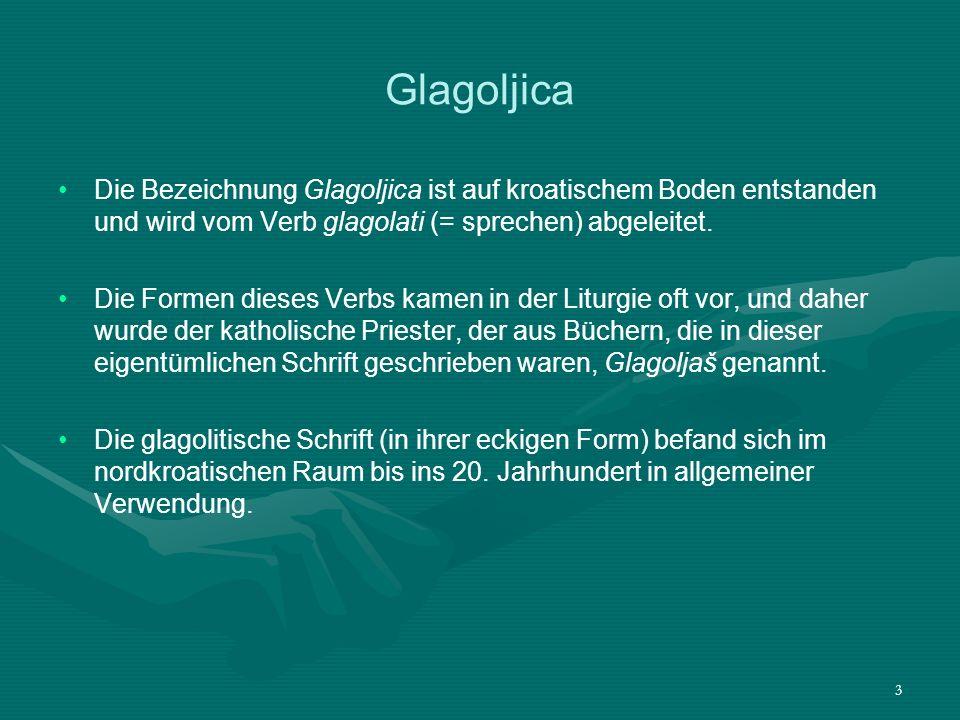 Glagoljica Die Bezeichnung Glagoljica ist auf kroatischem Boden entstanden und wird vom Verb glagolati (= sprechen) abgeleitet.