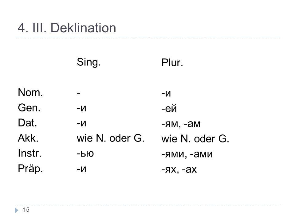 4. III. Deklination Sing. Plur. Nom. - -и Gen. -и -ей Dat. -и -ям, -ам