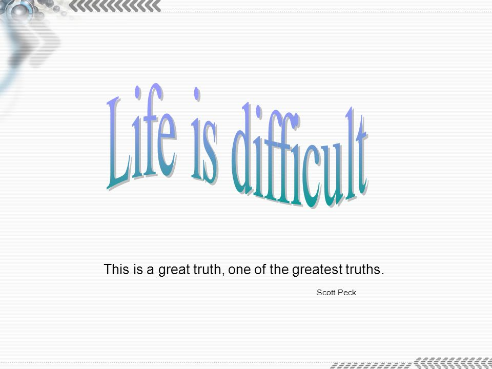 Life is difficult This is a great truth, one of the greatest truths.
