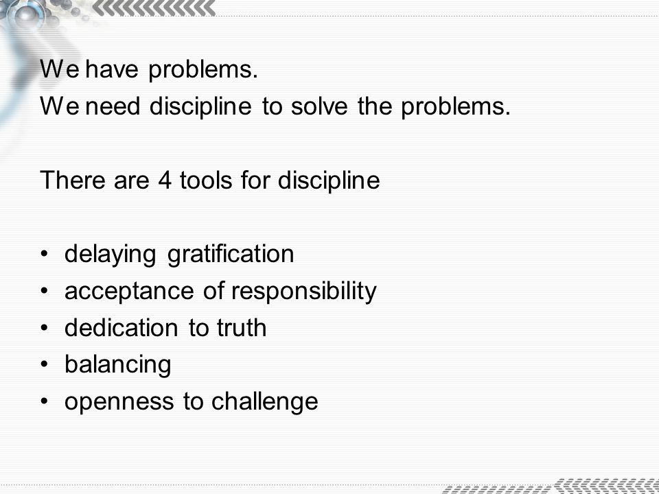 We have problems. We need discipline to solve the problems. There are 4 tools for discipline. delaying gratification.