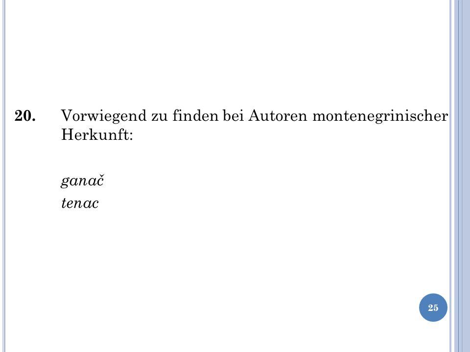 20. Vorwiegend zu finden bei Autoren montenegrinischer Herkunft: ganač tenac