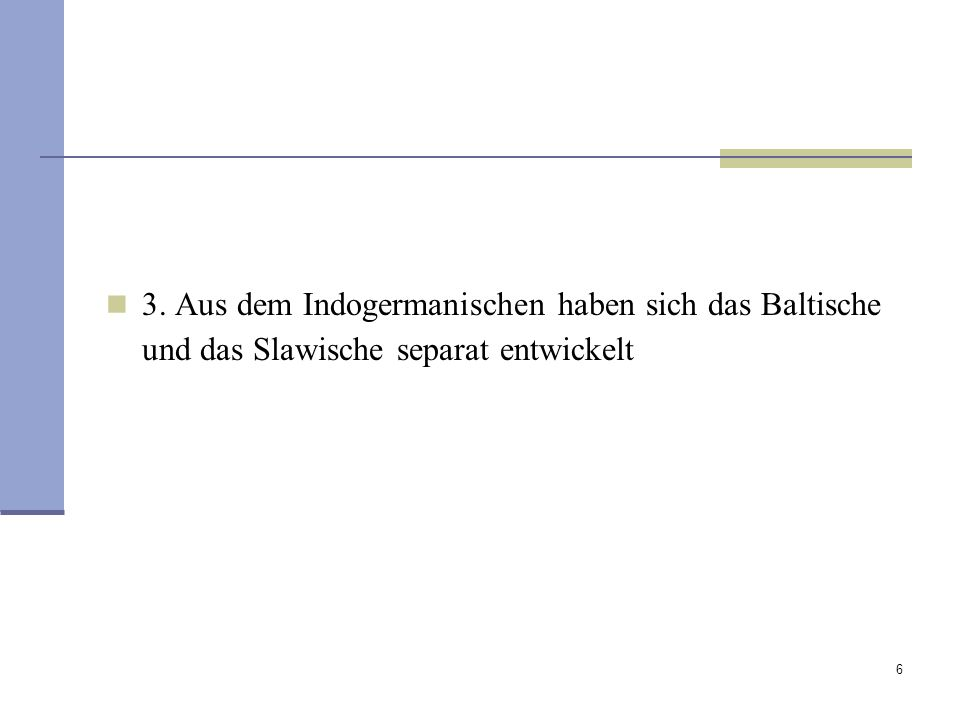 3. Aus dem Indogermanischen haben sich das Baltische und das Slawische separat entwickelt