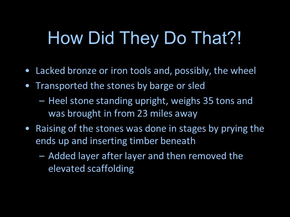 How Did They Do That ! Lacked bronze or iron tools and, possibly, the wheel. Transported the stones by barge or sled.