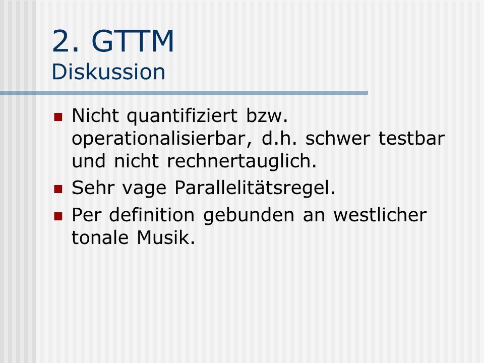 2. GTTM Diskussion Nicht quantifiziert bzw. operationalisierbar, d.h. schwer testbar und nicht rechnertauglich.