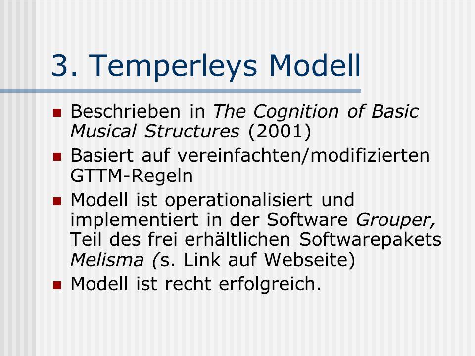 3. Temperleys Modell Beschrieben in The Cognition of Basic Musical Structures (2001) Basiert auf vereinfachten/modifizierten GTTM-Regeln.