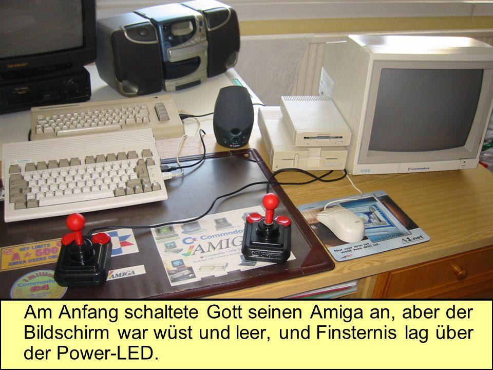 Am Anfang schaltete Gott seinen Amiga an, aber der Bildschirm war wüst und leer, und Finsternis lag über der Power-LED.