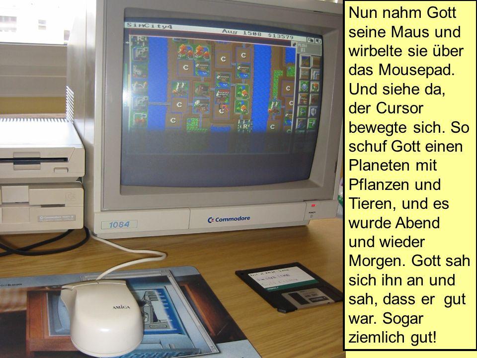Nun nahm Gott seine Maus und wirbelte sie über das Mousepad