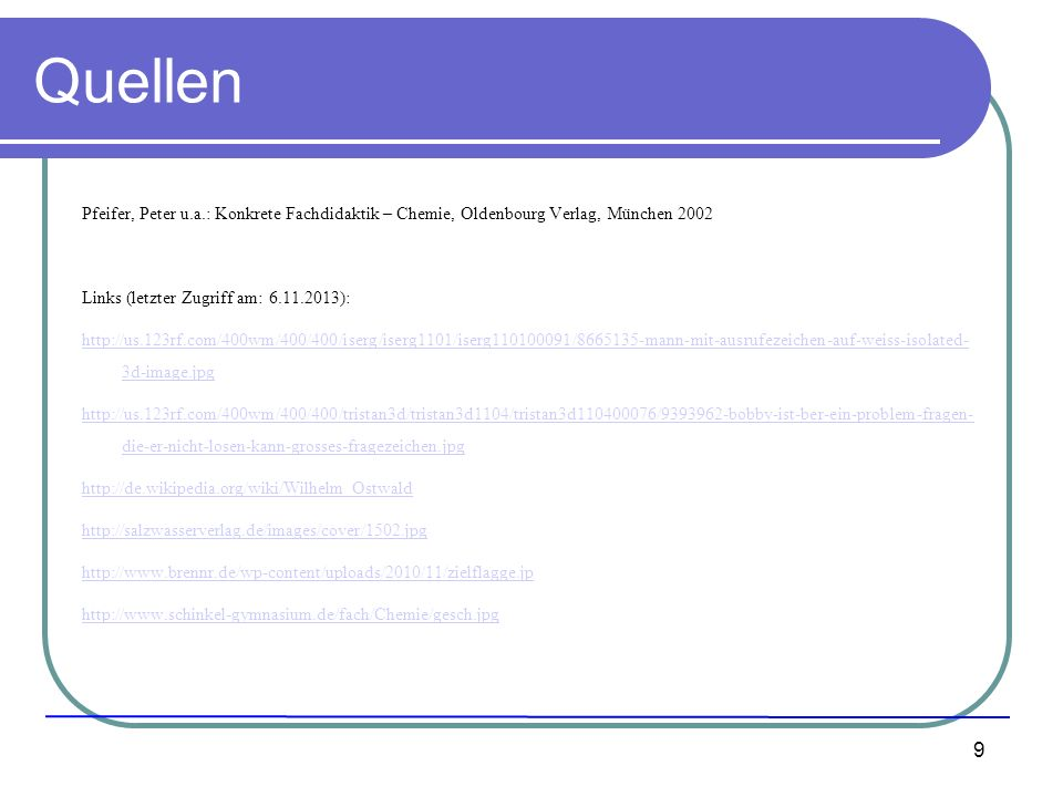 Quellen Pfeifer, Peter u.a.: Konkrete Fachdidaktik – Chemie, Oldenbourg Verlag, München 2002. Links (letzter Zugriff am: 6.11.2013):
