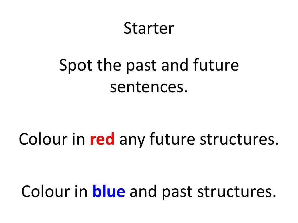 Starter Spot the past and future sentences. Colour in red any future structures.