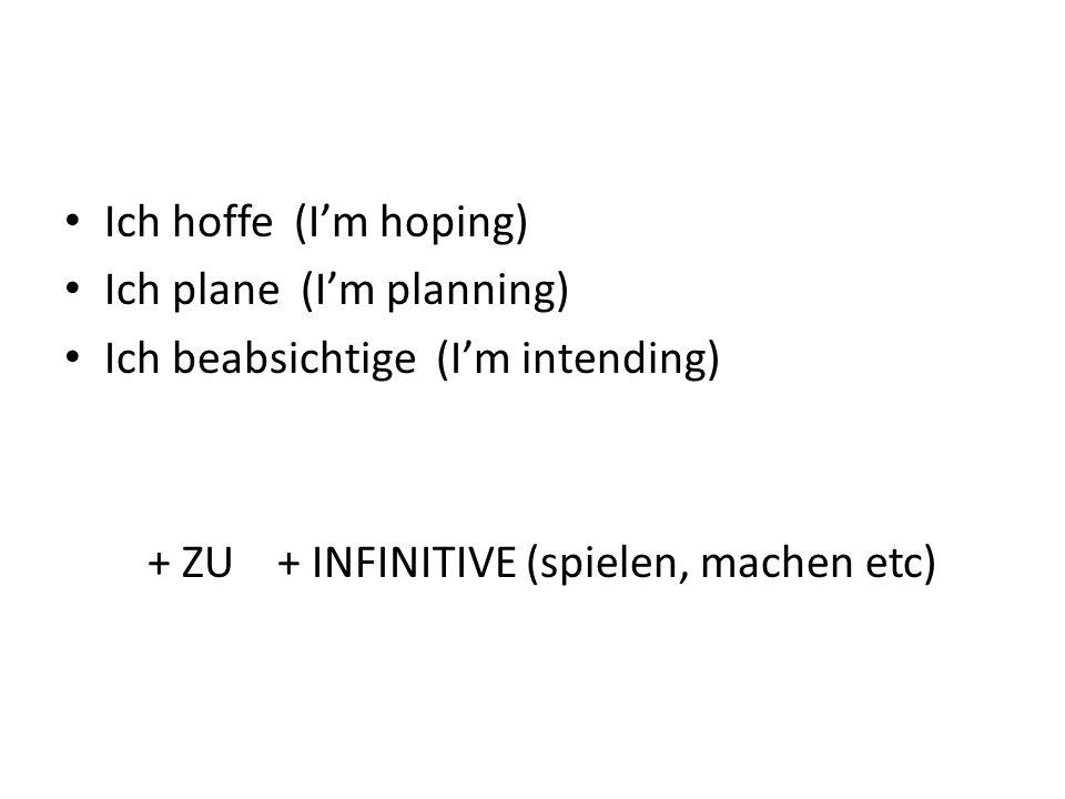 Ich hoffe (I'm hoping) Ich plane (I'm planning) Ich beabsichtige (I'm intending) + ZU + INFINITIVE (spielen, machen etc)