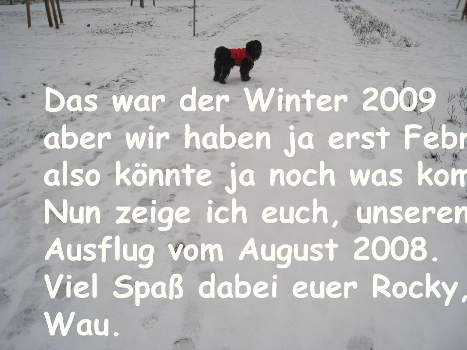 Das war der Winter 2009aber wir haben ja erst Februar, also könnte ja noch was kommen. Nun zeige ich euch, unseren.