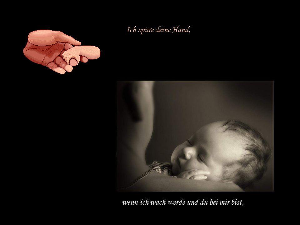 Ich spüre deine Hand, wenn ich wach werde und du bei mir bist,