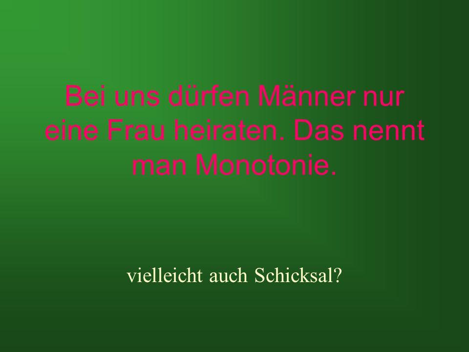 Bei uns dürfen Männer nur eine Frau heiraten. Das nennt man Monotonie.