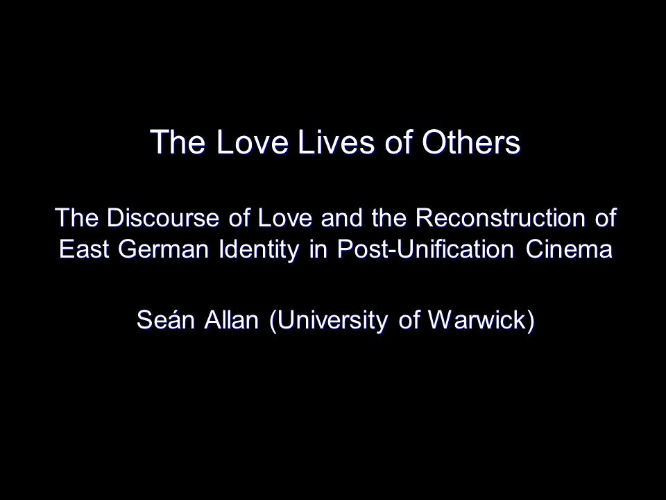 The Love Lives of Others The Discourse of Love and the Reconstruction of East German Identity in Post-Unification Cinema Seán Allan (University of Warwick)