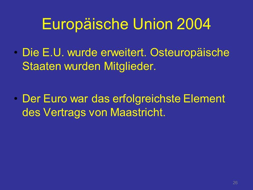 Europäische Union 2004 Die E.U. wurde erweitert. Osteuropäische Staaten wurden Mitglieder.