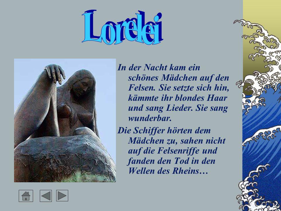 Lorelei In der Nacht kam ein schönes Mädchen auf den Felsen. Sie setzte sich hin, kämmte ihr blondes Haar und sang Lieder. Sie sang wunderbar.