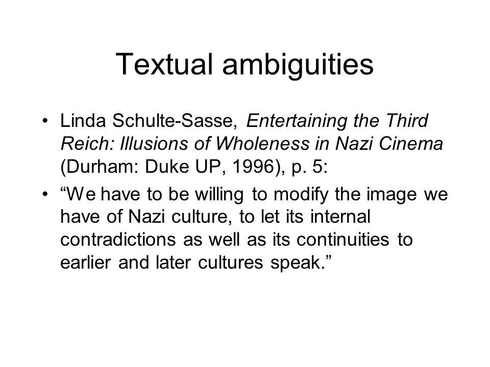 Textual ambiguities Linda Schulte-Sasse, Entertaining the Third Reich: Illusions of Wholeness in Nazi Cinema (Durham: Duke UP, 1996), p. 5:
