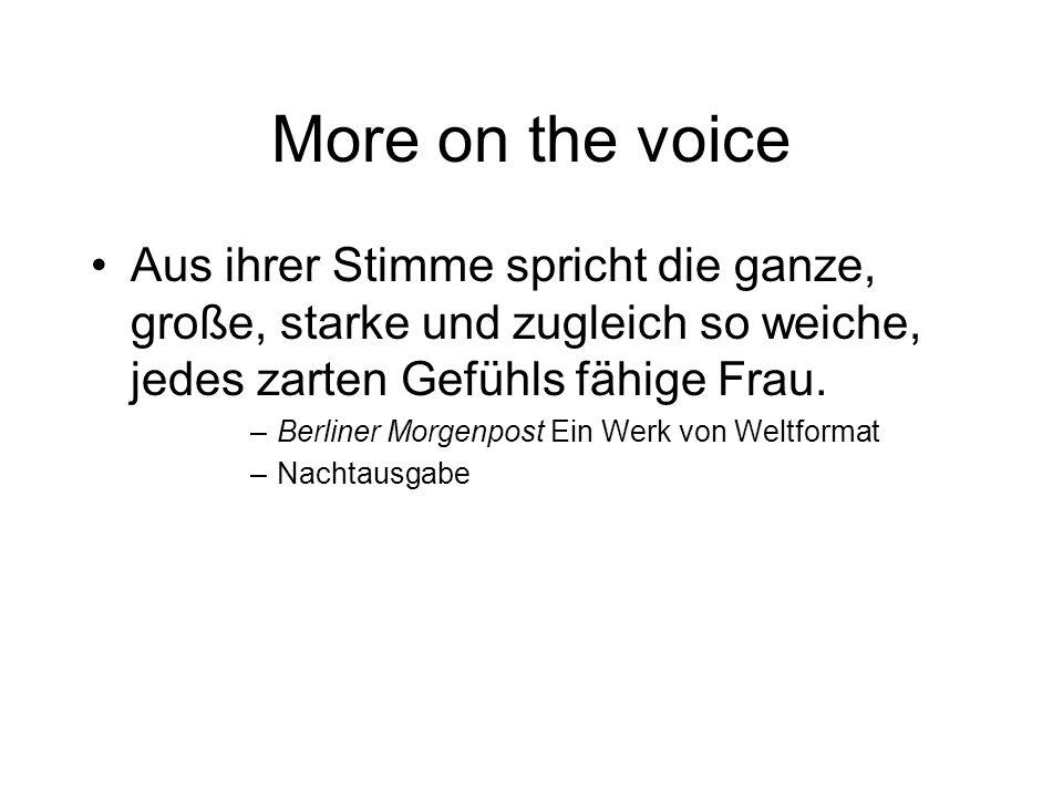 More on the voice Aus ihrer Stimme spricht die ganze, große, starke und zugleich so weiche, jedes zarten Gefühls fähige Frau.