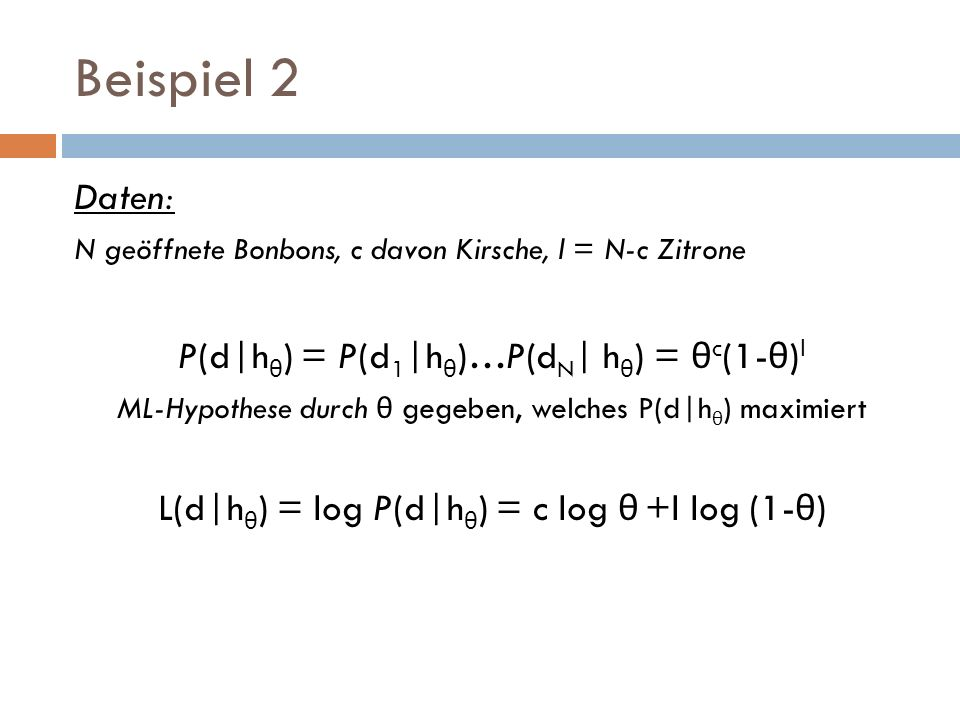 Beispiel 2 Daten: P(d|hθ) = P(d1|hθ)…P(dN| hθ) = θc(1-θ)l