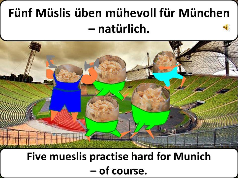 Fünf Müslis üben mühevoll für München – natürlich.