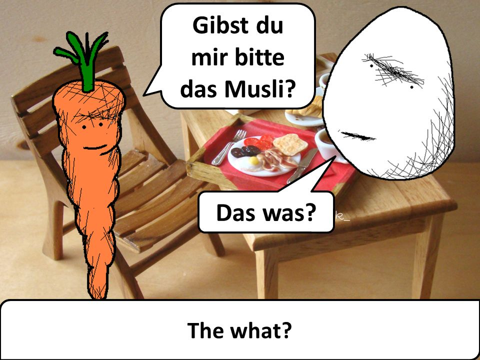 Gibst du mir bitte das Musli Could you pass me the 'muesli', please