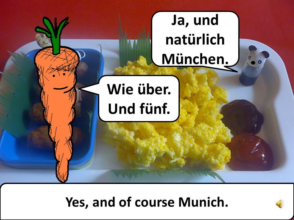 Ja, und natürlich München. Yes, and of course Munich.