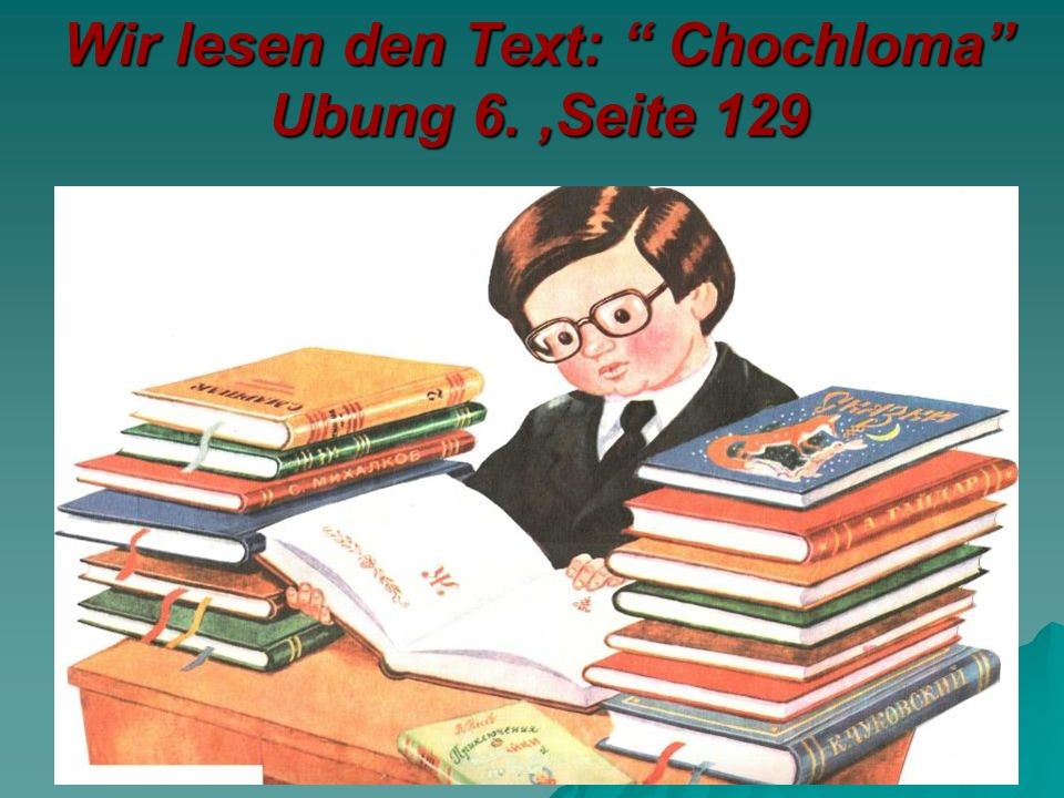 Wir lesen den Text: Chochloma Ubung 6. ,Seite 129